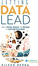 Letting Data Lead: How to Design, Analyze, and Respond to Classroom Assessment (Gain Actionable Insights Through Effective Assessment Methods and Data Interpretation)
