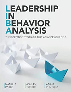 Leadership In Behavior Analysis: THE INDEPENDENT VARIABLE THAT ADVANCES OUR FIELD