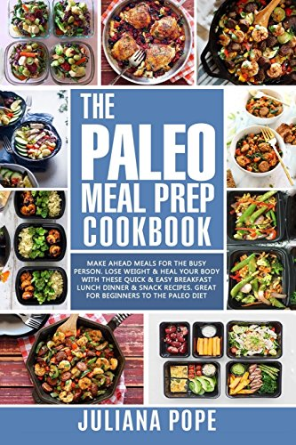 The Paleo Meal Prep Cookbook: Make Ahead Meals for the Busy Person. Lose Weight & Heal Your Body With These Quick & Easy Breakfast Lunch Dinner & Snack Recipes. Great for Paleo Beginners