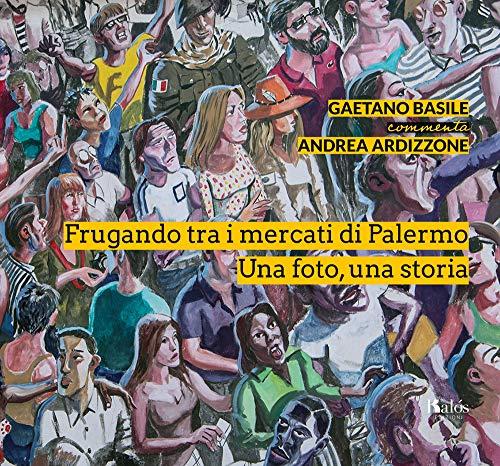 Frugando tra i mercati di Palermo. Una foto, una storia. Ediz. illustrata