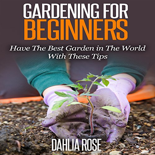 Gardening for Beginners: Have the Best Garden in the World with These Tips audiobook cover art