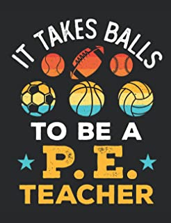 It Takes Balls to Be a PE Teacher: PE Teacher Notebook, Gym Coach Appreciation Gift, Blank Paperback Book For Writing Note...