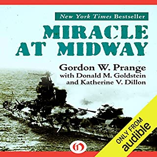 Miracle at Midway                   By:                                                                                                                                 Gordon Prange,                                                                                        Katherine V. Dillon,                                                                                        Donald M. Goldstein                               Narrated by:                                                                                                                                 Dennis Holland                      Length: 16 hrs and 20 mins     19 ratings     Overall 4.6