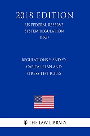 Regulations Y and YY - Capital Plan and Stress Test Rules (US Federal Reserve System Regulation) (FRS) (2018 Edition) (English Edition)