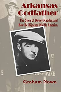 Arkansas Godfather: The Story of Owney Madden and How He Hijacked Middle America