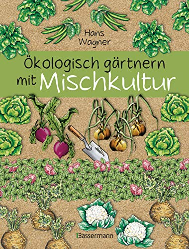 Ökologisch gärtnern mit Mischkultur. Für einen gesunden und nachhaltigen Garten. Anbau, Aussaat, Ernte ohne Insektengifte und Kunstdünger. Mit ... sowie die besten Vor- und Nachkulturen