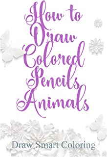 How to Draw Colored Pencils Animals: Learn to Draw Realistic Wild Animals and Pets, Tigers, Parrot, Snake, Cats and More! ...