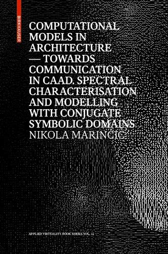 Computational Models in Architecture: Towards Communication in CAAD. Spectral Characterisation and Modelling with Conjugate Symbolic Domains (Applied Virtuality Book Series, 12)