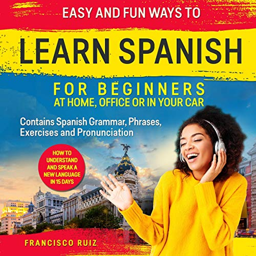 Easy and Fun Ways to Learn Spanish for Beginners at Home, Office or in Your Car cover art