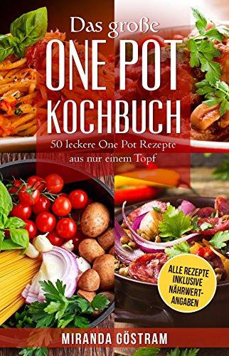 Das große One Pot Kochbuch: 50 leckere One Pot Rezepte aus nur einem Topf (One Pot Meals, One Pot Pasta, One Pan, One Pan Rezepte, Kochen für Anfänger, einfache Rezepte, alles aus einem Topf)