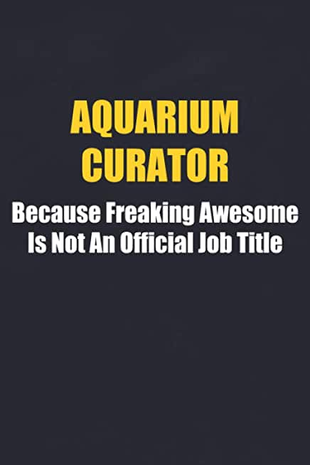AQUARIUM CURATOR Because Freaking Awesome Is Not An Official Job Title. Lined Journal - Notebook: Funny Gag Gifts For AQUARIUM CURATOR Employee Gift, ... Women Coworkers Team Members Friends Family