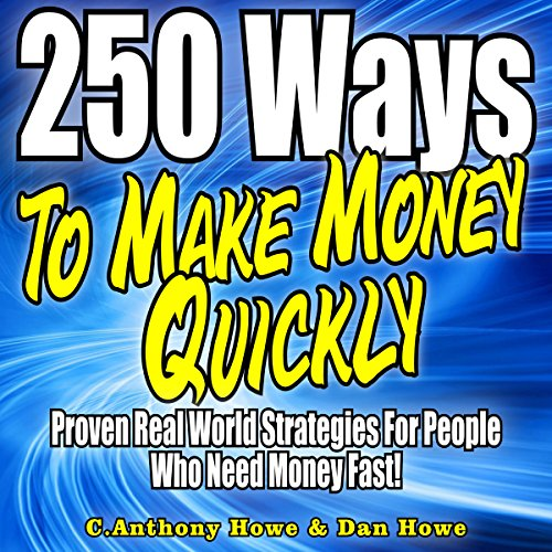 250 Ways to Make Money Quickly     Proven Real World Strategies for People Who Need Money Fast              By:                                                                                                                                 Anthony Howe,                                                                                        Dan Howe                               Narrated by:                                                                                                                                 Clay Willison                      Length: 2 hrs and 47 mins     Not rated yet     Overall 0.0