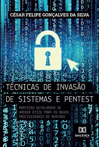 Técnicas de invasão de sistemas pentest: práticas detalhadas de hacker ético para os novos profissionais do mercado
