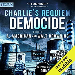 Democide     Charlie's Requiem, Book 1              By:                                                                                                                                 A. American,                                                                                        Walt Browning                               Narrated by:                                                                                                                                 Duke Fontaine                      Length: 13 hrs and 3 mins     767 ratings     Overall 4.4