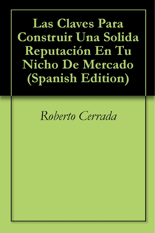Las Claves Para Construir Una Solida Reputación En Tu Nicho De Mercado (Spanish Edition)