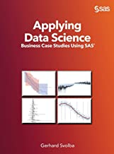 Applying Data Science: Business Case Studies Using SAS