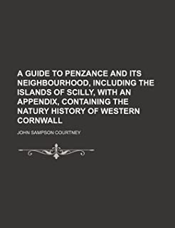 A Guide to Penzance and Its Neighbourhood, Including the Islands of Scilly, with an Appendix, Containing the Natury Histor...