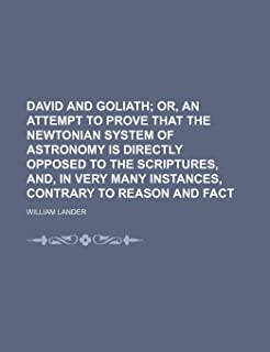 David and Goliath; Or, an Attempt to Prove That the Newtonian System of Astronomy Is Directly Opposed to the Scriptures, A...