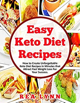 Easy Keto Diet Recipes: How To Create Unforgettable Keto Diet Recipes in Minutes That Attract Fast Weight Loss For Your Success by [Rea Lynn]