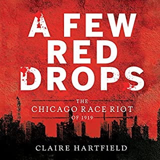 A Few Red Drops     The Chicago Race Riot of 1919              By:                                                                                                                                 Claire Hartfield                               Narrated by:                                                                                                                                 J. D. Jackson                      Length: 3 hrs and 58 mins     Not rated yet     Overall 0.0