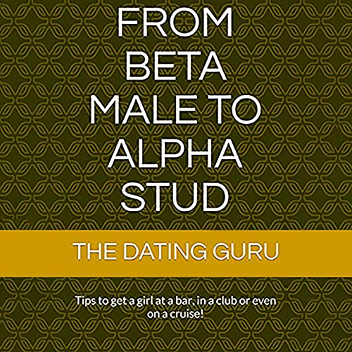 Download From Beta Male to Alpha Stud: Tips to Get a Girl at a Bar, in a Club or Even on a Cruise! audio book