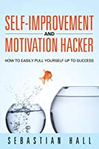 Self-Improvement and Motivation Hacker: How to Easily Pull Yourself Up to Success