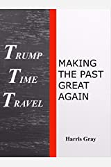 Trump Time Travel: Making The Past Great Again Kindle Edition