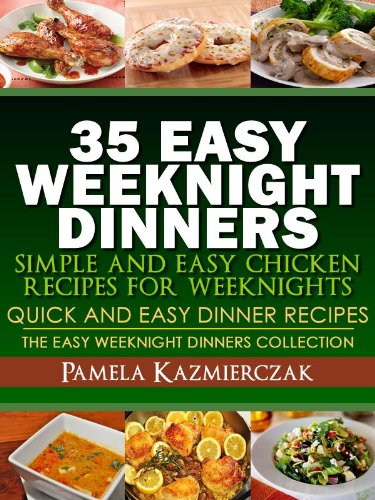 35 Easy Weeknight Dinners – Simple and Easy Chicken Recipes For Weeknights (Quick and Easy Dinner Recipes – The Easy Weeknight Dinners Collection)