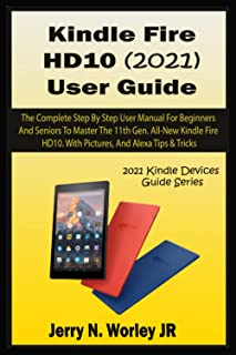 Kindle Fire HD 10 (2021) User Guide: The Complete Step By Step User Manual For Beginners And Seniors To Master The 11th Ge...