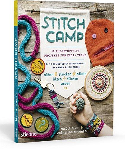 Stitch Camp – 18 ausgetüftelte Projekte für Kids + Teens. Die 6 beliebtesten Handarbeitstechniken aller Zeiten (nähen, stricken, häkeln, filzen, sticken, weben)