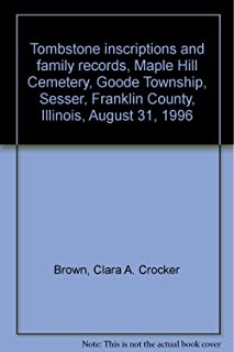 Tombstone inscriptions and family records, Maple Hill Cemetery, Goode Township, Sesser, Franklin County, Illinois, August 31, 1996