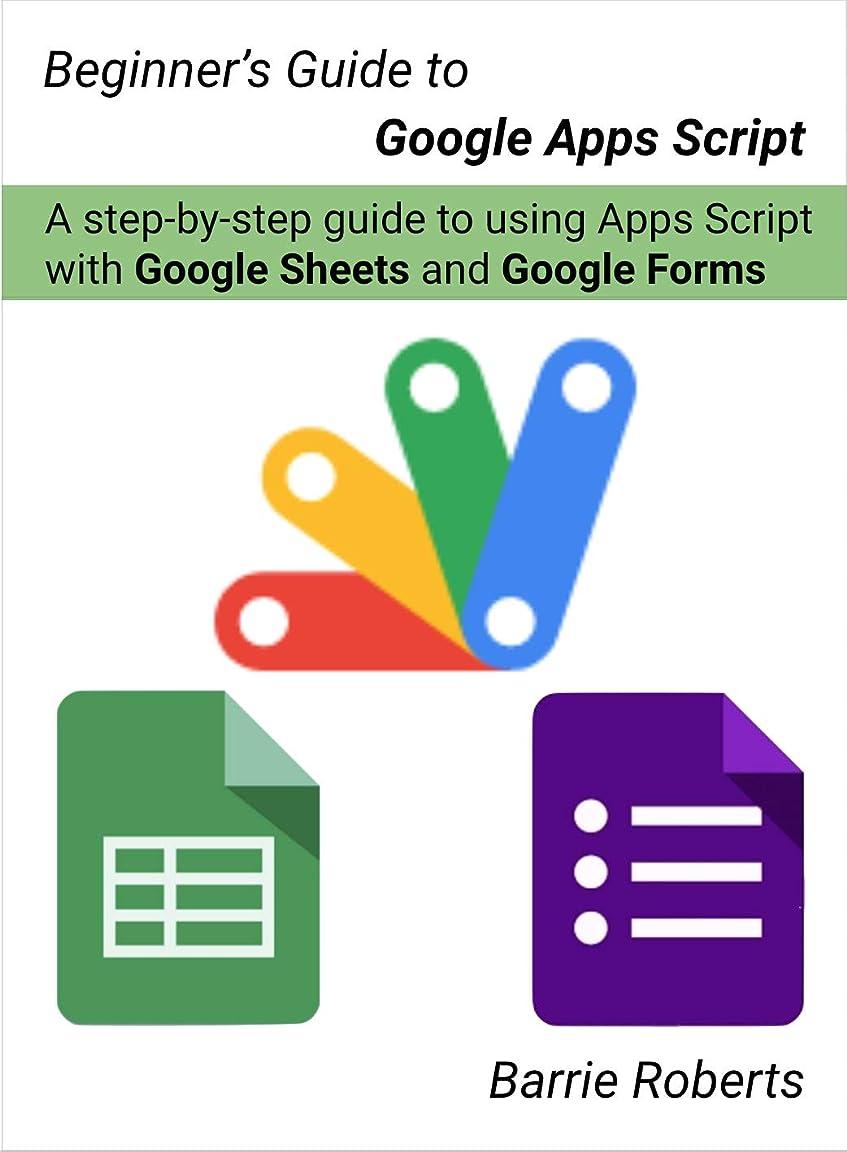 密ファンネルウェブスパイダー本能Beginner's Guide to Google Apps Script - Sheets & Forms: A step-by-step guide to using Apps Script with Google Sheets and Forms (English Edition)
