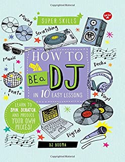 How to Be a DJ in 10 Easy Lessons: Learn to spin, scratch and produce your own mixes! (Super Skills)