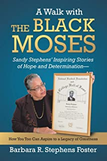 A Walk with the Black Moses: Sandy Stephens' Inspiring Stories of Hope and Determination -- How You Too Can Aspire to a Legacy of Greatness