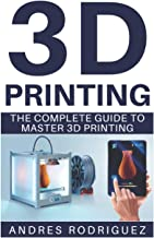 3D PRINTING: The Complete Beginners Guide to Master 3D Printing