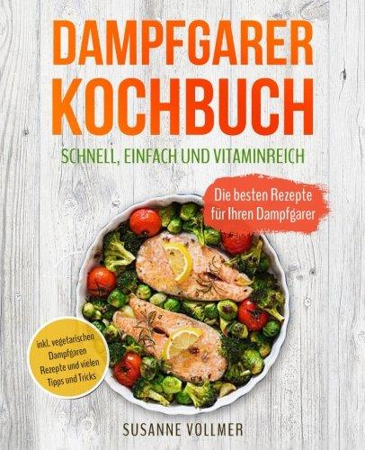 Dampfgarer Kochbuch - Schnell, einfach und vitaminreich: Die besten Rezepte für Ihren Dampfgarer – inkl. vegetarischen Dampfgaren Rezepte und vielen Tipps und Tricks