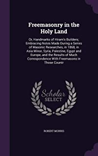 Freemasonry in the Holy Land: Or, Handmarks of Hiram's Builders; Embracing Notes Made During a Series of Masonic Researches, in 1868, in Asia Minor, ... with Freemasons in Those Countr