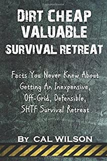 Dirt Cheap Valuable Survival Retreat: Facts You Never Knew About Getting An Inexpensive, Off-Grid, Defensible, SHTF Survival Retreat