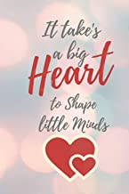 It Take's a Big Heart to Shape Little Minds: Cute Funny Love Notebook/Diary/ Journal to write in, Lovely Lined Blank COMPACT Designed interior 6 x 9 inches 100 Pages, Teacher Gift