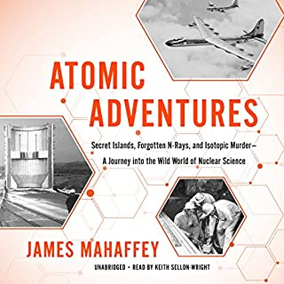 Atomic Adventures     Secret Islands, Forgotten N-Rays, and Isotopic Murder - A Journey into the Wild World of Nuclear Science              By:                                                                                                                                 James Mahaffey                               Narrated by:                                                                                                                                 Keith Sellon-Wright                      Length: 13 hrs and 29 mins     82 ratings     Overall 4.5