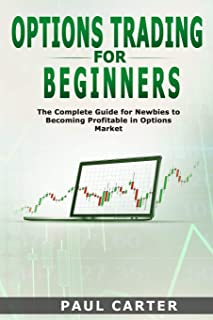 Options Trading for Beginners: The Complete Guide for Newbies to Becoming Profitable in Options Market Paul
