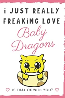 I Just Really Freaking Love Baby Dragons. Is That OK With You?: Cute and Funny Notebook and Journal. For Girls and Boys of All Ages. Perfect For ... Journaling Sketching and Crayon Coloring