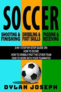 Soccer: A Step-by-Step Guide on How to Score, Dribble Past the Other Team, and Work with Your Teammates (3 Books in 1)