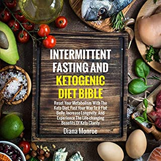 Intermittent Fasting and Ketogenic Diet Bible: Reset Your Metabolism with the Keto Diet, Fast Your Way to a Flat Belly, Increase Longevity, and Experience the Life-Changing Benefits of Keto Clarity cover art