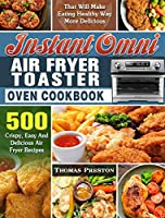 Instant Omni Air Fryer Toaster Oven Cookbook: 500 Crispy, Easy And Delicious Air Fryer Recipes That Will Make Eating Healthy Way More Delicious