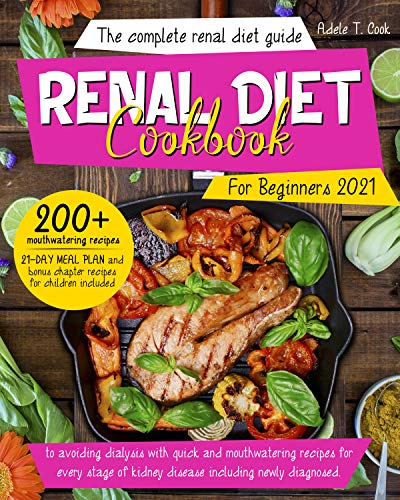 Renal Diet Cookbook For Beginners 2021: The Complete Renal Diet Guide To Avoiding Dialysis With Quick And Mouthwatering Recipes For Every Stage Of Kidney Disease Including Newly Diagnosed