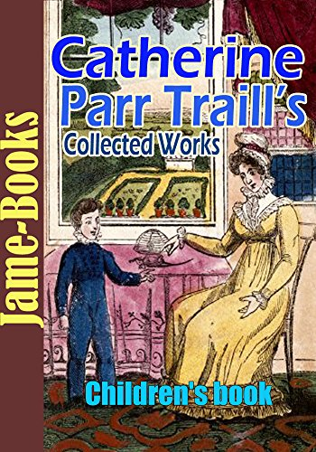 Catherine Parr Traill's Collected Works: Canadian Crusoes, The Backwoods of Canada, and More! (12 Works): Children's book (English Edition)