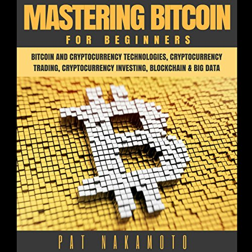 Bitcoin: Mastering Bitcoin for Beginners - Bitcoin and Cryptocurency Technologies, Cryptocurrency Trading, Cryptocurrency Investing, Blockchain and Big Data (Mining, Wallet, Business)  By  cover art