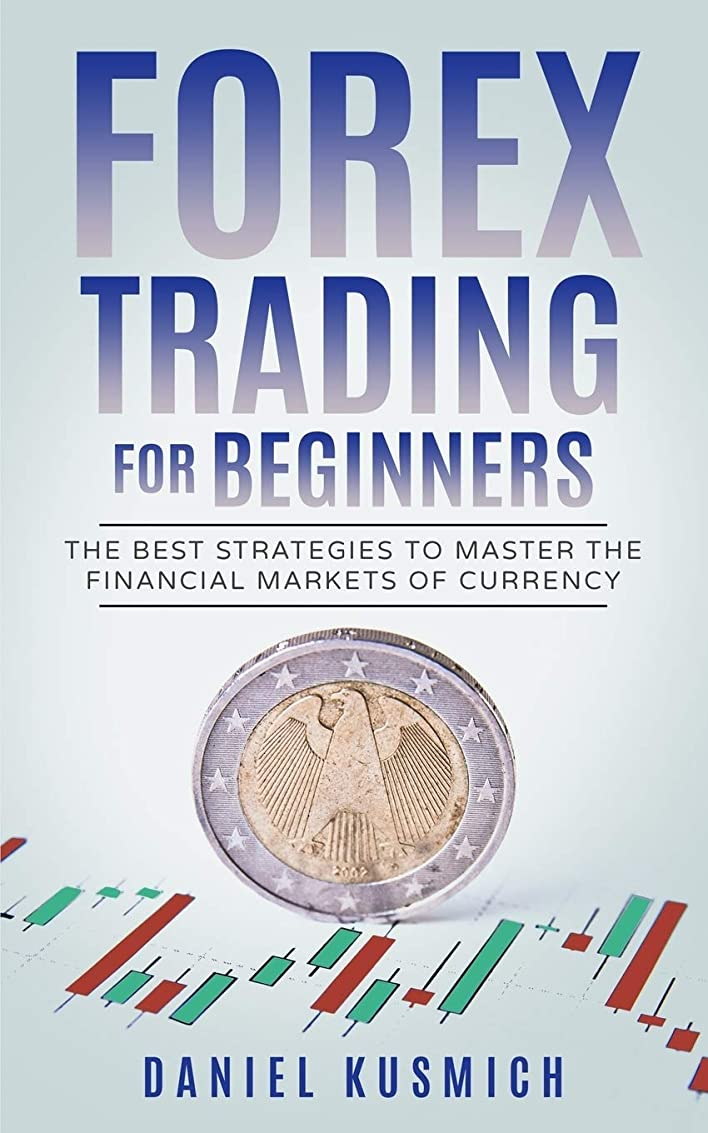Forex Trading for Beginners: The Best Strategies to Master the Financial Markets of Currency