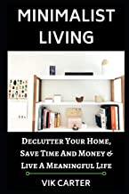 Minimalist Living - 33 Tips to Easily Declutter Your Home, Save Time and Money & Live a Meaningful Life: - A Guide to Minimalism